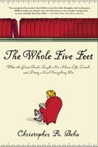 The Whole Five Feet: What the Great Books Taught Me About Life, Death, and Pretty Much Everthing…