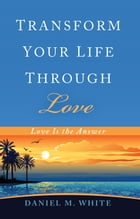 Transform Your Life Through Love: Love Is the Answer by Daniel M. White