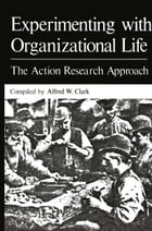 Experimenting with Organizational Life: The Action Research Approach by Alfred W. Clark
