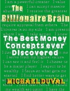 The Billionaire Brain : The Best Money Concepts Ever Discovered by Michael Duval