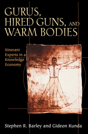 Gurus,  Hired Guns,  and Warm Bodies Itinerant Experts in a Knowledge Economy