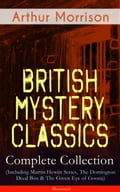 British Mystery Classics - Complete Collection (Including Martin Hewitt Series, The Dorrington Deed Box & The Green Eye of Goona) - Illustrated