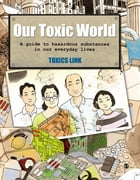 Our Toxic World: A Guide to Hazardous Substances in our Everyday Lives by Toxics Link