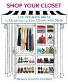 Shop Your Closet: The Ultimate Guide to Organizing Your Closet with Style by Melanie Charlton Fascitelli