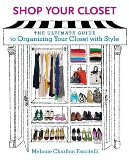 Book Shop Your Closet: The Ultimate Guide to Organizing Your Closet with Style by Melanie Charlton Fascitelli