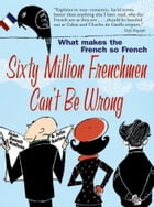 Sixty Million Frenchmen Can't be Wrong: What Makes the French So French? by Jean-Benoit Nadeau