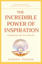 The Incredible Power of Inspiration: Creating the Life You Yearn For by Jenifer Zetlan