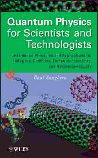 Quantum Physics for Scientists and Technologists: Fundamental Principles and Applications for Biologists, Chemists, Computer Scientists, and Nanotechnologists by Paul Sanghera
