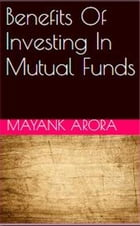 Benefits Of Investing In Mutual Funds by Mayank Arora