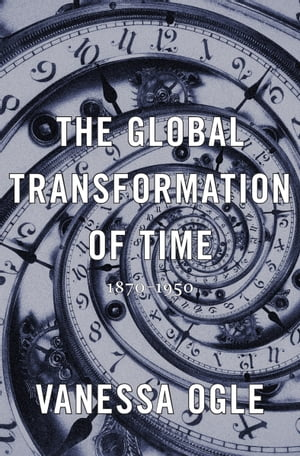 The Global Transformation of Time 1870-1950