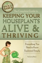 The Complete Guide to Keeping Your Houseplants Alive and Thriving: Everything You Need to Know Explained Simply by Sandy Baker