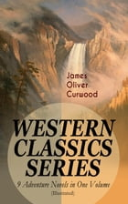 WESTERN CLASSICS SERIES – 9 Adventure Novels in One Volume (Illustrated): The Danger Trail, The Wolf Hunters, The Gold Hunters, The Flower of the Nort by James Oliver Curwood