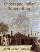 Ghosts and Indian Superstition by Robert F. (Bob) Turpin