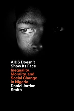 AIDS Doesn't Show Its Face Inequality,  Morality,  and Social Change in Nigeria
