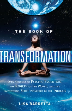 The Book of Transformation: Open Yourself to Psychic Evolution, the Rebirth of the World, and the Empowering Shift Pioneered by  by Lisa Barretta