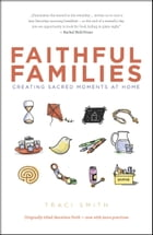 Faithful Families: Creating Sacred Moments at Home by Traci Smith