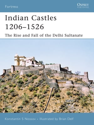 Indian Castles 1206�?1526 The Rise and Fall of the Delhi Sultanate