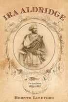 Ira Aldridge: The Last Years, 1855-1867 by Bernth Lindfors