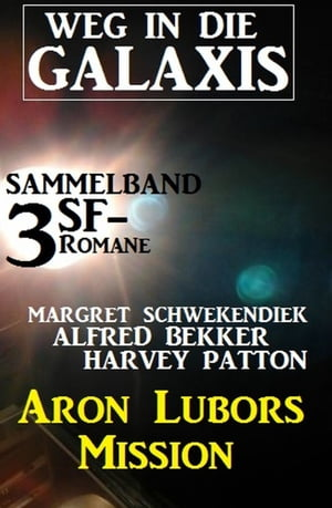Weg in die Galaxis Sammelband 3 SF-Romane: Aron Lubors Mission by Harvey Patton