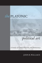 The Platonic Political Art: A Study of Critical Reason and Democracy by John R. Wallach