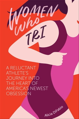 Women Who Tri: A Reluctant Athlete's Journey Into the Heart of America's Newest Obsession