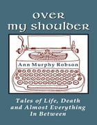 Over My Shoulder: Tales of Life, Death and Almost Everything In Between by Ann Murphy Robson