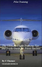 Aviation: The Ultimate Flight Training Tips & Tricks eBook Guide for Pilots Success by C Charmer