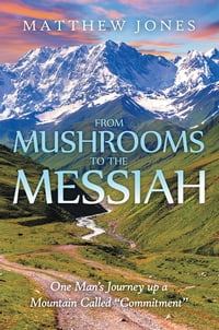 "From Mushrooms to the Messiah: One Man's Journey up a Mountain Called ""Commitment"""