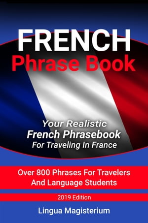 French Phrase Book Your Realistic French Phrasebook For Travelers In France Over 800 Phrases For Travelers And Language Students by Lingua Magisterium
