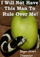 I Will Not Have This Man To Rule Over Me! by Roger Henri Trepanier