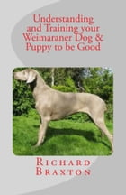Understanding and Training your Weimaraner Dog & Puppy to be Good by Richard Braxton