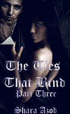 Ties That Bind, Part 3 by Shara Azod