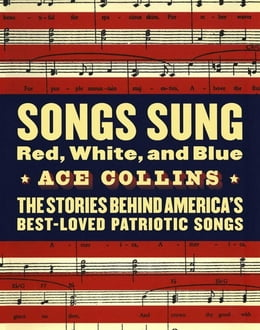 Book Songs Sung Red, White, and Blue: The Stories Behind America's Best-Loved Patriotic Songs by Ace Collins