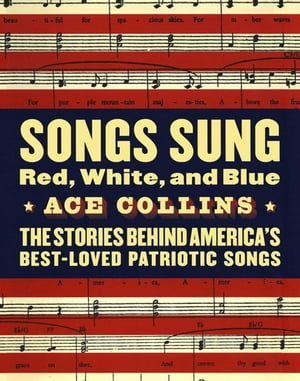 Songs Sung Red,  White,  and Blue The Stories Behind America's Best-Loved Patriotic Songs