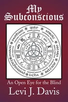 My Subconscious: An Open Eye for the Blind by Levi J. Davis