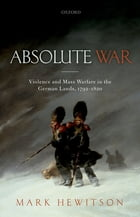 Absolute War: Violence and Mass Warfare in the German Lands, 1792-1820