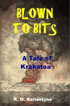 Blown to Bits: A tale of the Krakatoa Volcanic Explosion by R. M. Ballantyne