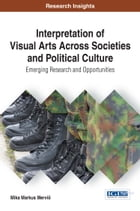 Interpretation of Visual Arts Across Societies and Political Culture: Emerging Research and Opportunities by Mika Markus Merviö