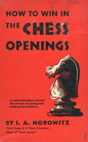 How to Win in the Chess Openings A Noted Champion Reveals the Secrets of Seizing and Holding the Initiative