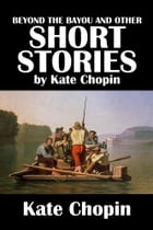 Beyond the Bayou and Other Short Stories by Kate Chopin by Kate Chopin