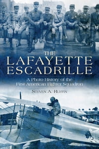 The Lafayette Escadrille: A Photo History of the First American Fighter Squadron