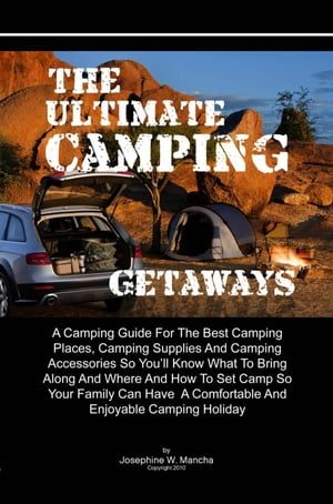 The Ultimate Camping Getaways A Camping Guide For The Best Camping Places,  Camping Supplies And Camping Accessories So You?ll Know What To Bring Along
