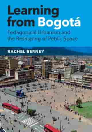 Learning from Bogotá: Pedagogical Urbanism and the Reshaping of Public Space by Rachel Berney