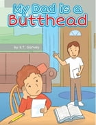 My Dad Is a Butthead by S.T. Garvey