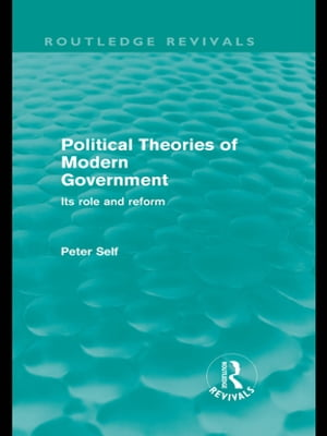 Political Theories of Modern Government (Routledge Revivals) Its Role and Reform