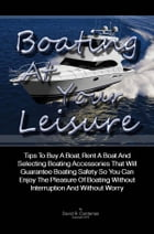 Boating At Your Leisure: Tips To Buy A Boat, Rent A Boat And Selecting Boating Accessories That Will Guarantee Boating Safety by David R. Cardenas
