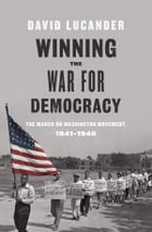 Winning the War for Democracy: The March on Washington Movement, 1941-1946 by David Lucander