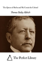 The Queen of Sheba and My Cousin the Colonel by Thomas Bailey Aldrich