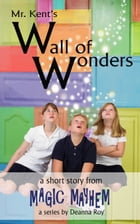 Mr. Kent's Wall of Wonders: A Magic Mayhem Series Short Story by Deanna Roy