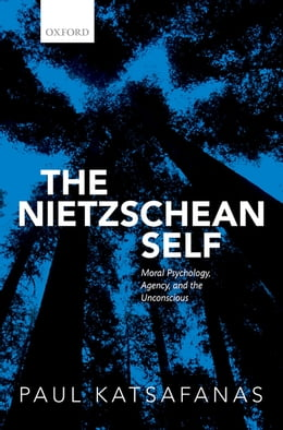 Book The Nietzschean Self: Moral Psychology, Agency, and the Unconscious by Paul Katsafanas